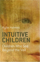 Intuitive Children: Children Who See Beyond the Veil Kylie Holmes