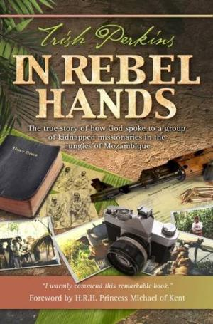 In Rebel Hands: The True Story of How God Spoke to a Group of Kidnapped Missionaries in the Jungles of Mozambique Trish Perkins