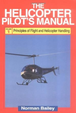Helicopter Pilots Manual: Principles of Flight, Basic Handling and Advanced Techniques v. 1 Bailey, Norman