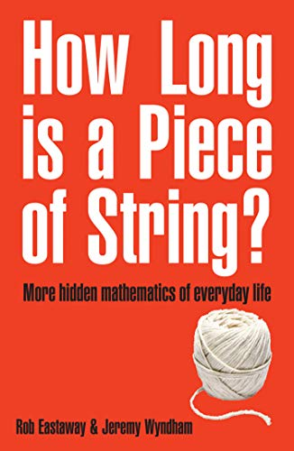How Long Is a Piece of String?: More Hidden Mathematics of Everyday Life Rob Eastaway