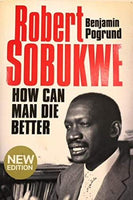Robert Sobukwe How Can Man Die Better Benjamin Pogrund