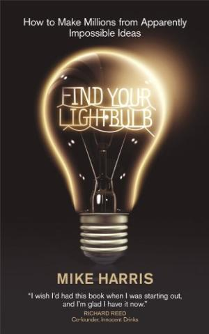 Find Your Lightbulb: How to make millions from apparently impossible ideas Mike Harris
