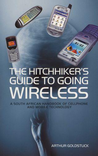 The Hitchhiker's Guide To Going Wireless:A South African Handbook Of Cellphone And Mobile Technology Goldstuck, Arthur