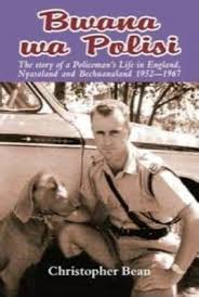 Bwana wa Polisi: The Story of a Policeman's Life in England, Nyasaland, and Bechuanaland, 1952-1967 Christopher Bean