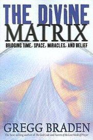 The Divine Matrix : Bridging Time, Space, Miracles, and Belief Gregg Braden