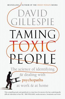 Taming Toxic People: The Science of Identifying and Dealing with Psychopaths at Work & at Home David Gillespie