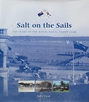 Salt on the Sails 150 Years of the Royal Natal Yacht Club Frost, Sally