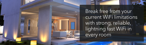 BREAK FREE FROM YOUR CURRENT WIFI LIMITATIONS WITH STRONG, RELIABLE, LIGHTNING FAST WIFI IN EVERY ROOM.