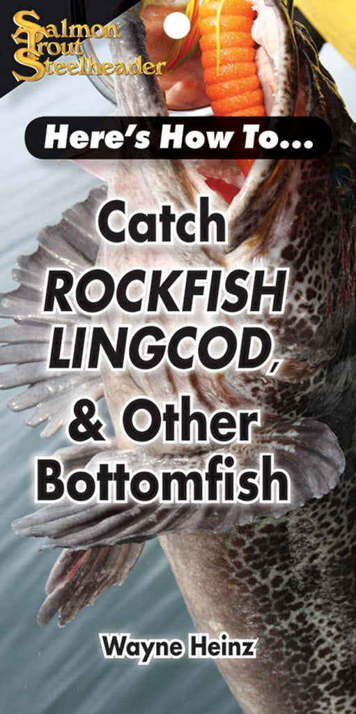 HERE'S HOW TO: CATCH ROCKFISH, LINGCOD AND OTHER BOTTOMFISH  by Wayne Heinz