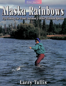 ALASKA RAINBOWS: FLY-FISHING FOR TROUT, SALMON, AND OTHER ALASKA SPECIES by Larry Tullis