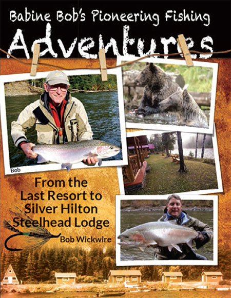 BABINE BOB'S PIONEERING FISHING ADVENTURES BY BOB WICKWIRE