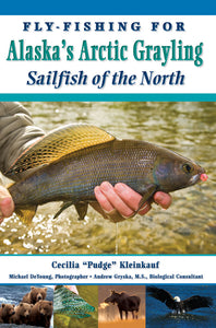"FLY-FISHING FOR ALASKA'S ARCTIC GRAYLING: SAILFISH OF THE NORTH by Cicilia ""Pudge"" Kleinkauf"