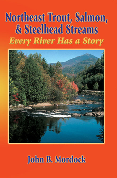 Gently used-OUT OF PRINT- NORTHEAST TROUT, SALMON, & STEELHEAD STREAMS:  EVERY RIVER HAS A STORY by John B. Mordock
