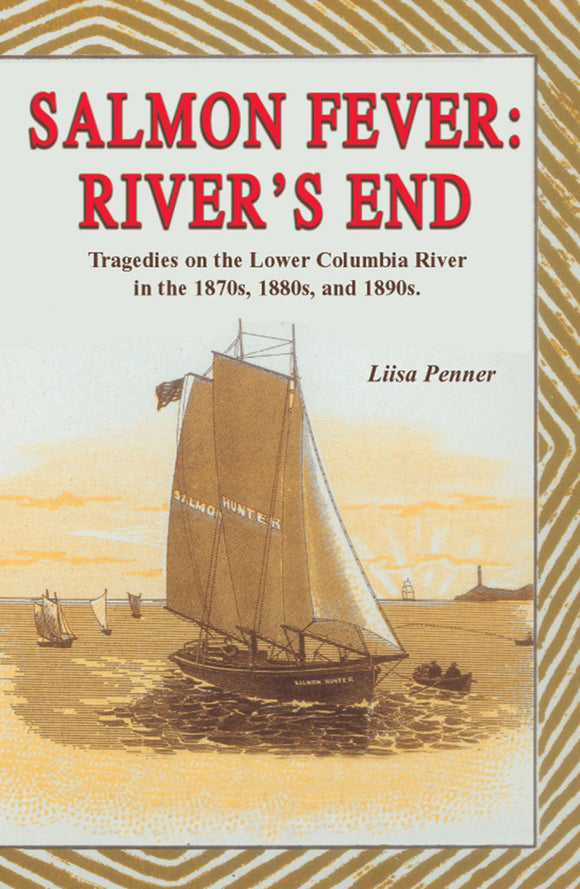 SALMON FEVER: RIVER'S END TRAGEDIES ON THE LOWER COLUMBIA RIVER IN THE 1870s, 1880s, AND 1890s by Lisa Penner