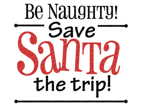 Be Naughty Svg - Santa Svg - Christmas Svg - Funny Christmas Svg - Save Santa the Trip - Svg Eps Png Dxf