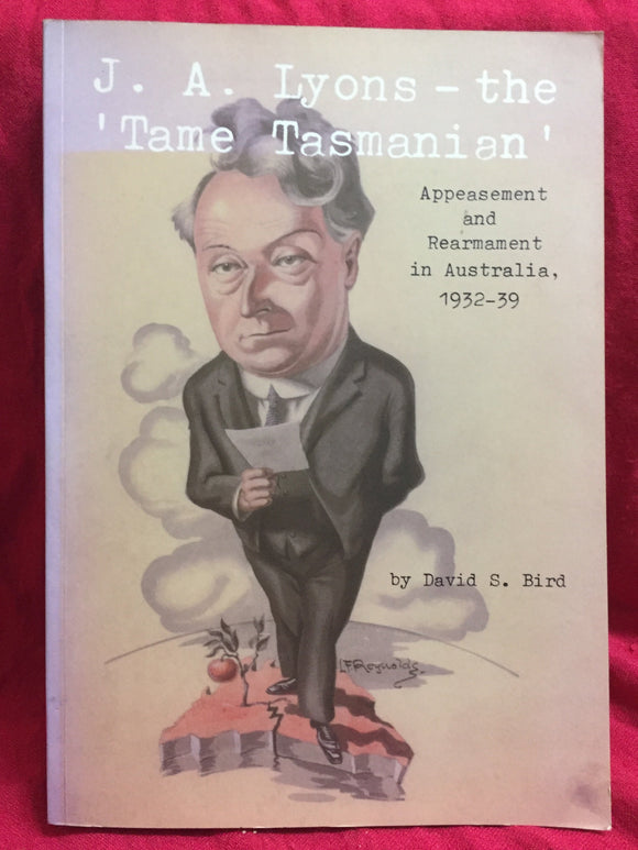 J. A. Lyons - the 'Tame Tasmanian': Apeasement and rearmament in Australia 1932-39, David S. Bird, 2008, Australian Scholarly Publishing P/L, North Melbourne, Vic.