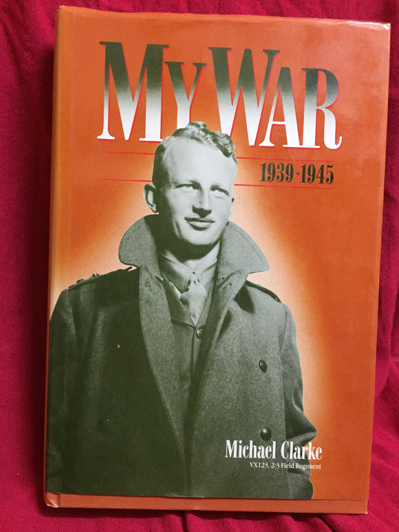 My War 1939-1945, Michael  Clarke, 1990,  Michael Clarke Press, Toorak, Vic.