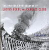 THE RAILROAD PHOTOGRAPHY OF LUCIUS BEEBE AND CHARLES CLEGG/Reevy
