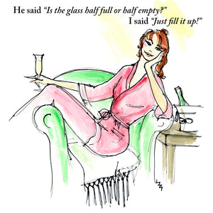 "LA13 Caption reads: He said ""Is the glass half full or half empty?""  I said ""Just fill it up!""  Joke card any occasion/birthday; alcohol; glass half full; sister; mother; daughter; friend; colleague; niece; aunt; colourful lively illustration by Lizzie Huxtable"