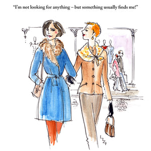 "Women shopping joke card; humorous illustration of ladies shopping by Lizzie Huxtable: any occasion/birthday; friend; sister; cousin; niece; grandmother; daughter; partner; wife. Two friends arre out shopping arm in arm, one says to the other ""I'm not looking for anything – but something usually finds me!"""