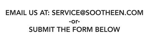 EMAIL US AT: SERVICE@SOOTHEEN.COM -or- SUBMIT THE FORM BELOW