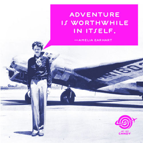 """ADVENTURE IS WORTHWHILE IN ITSELF"" AMELIA EARHART"
