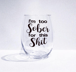 I'm too sober for this shit - stemless wine glass/ custom glass/ personalized glass/ cocktail glass/ gifts