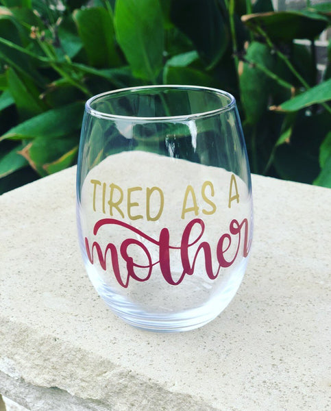 Tired as a Mother stemless wine glass/ personalized glass/ custom wine glass/ Mother's Day gift/ Mom/ baby shower/ cocktail glass/ Trendy