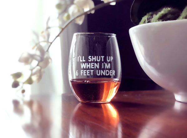 Shut up wine glass, Snarky wine glass, snarky friends gift, Witty wine glass, I'll shut up when I'm 6ft under, humorous gift, Chatty Cathy