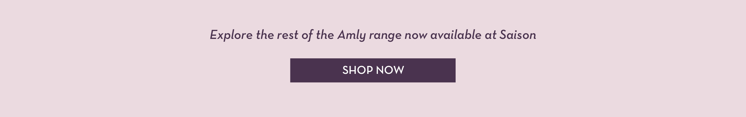 Explore the rest of the Amly range now available at Saison