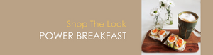 Shop The Look POWER BREAKFAST