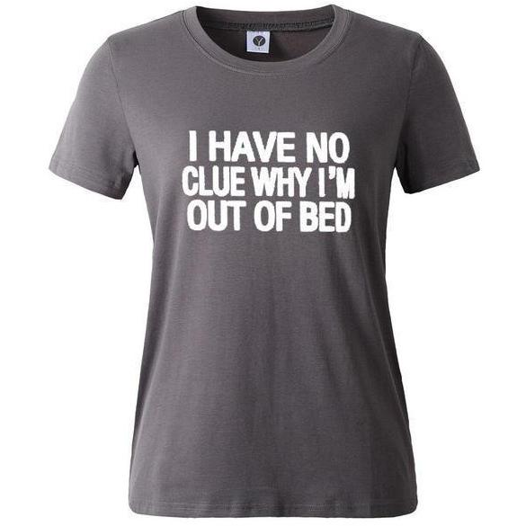 I Have No Clue Why I'm Out Of Bed Tee