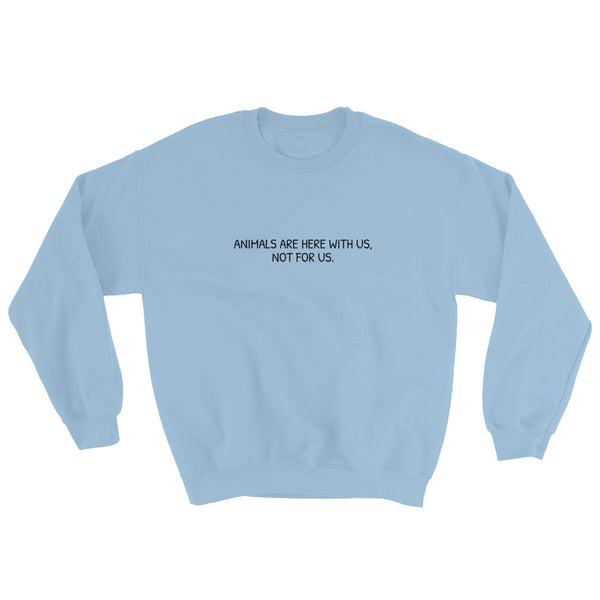 Animals Are Here With Us, Not For Us - Vegan Sweatshirt