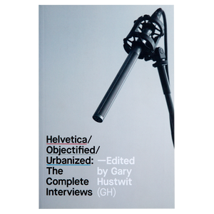 HELVETICA/OBJECTIFIED/URBANIZED: THE COMPLETE INTERVIEWS (2015) </br> Edited by Gary Hustwit