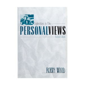 PERSONAL VIEWS: EXPLORATIONS IN FILM <br> Revised Edition (2006) <br> by Robin Wood