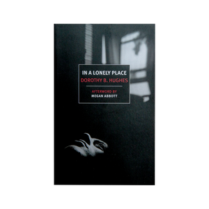 IN A LONELY PLACE <br> by Dorothy B. Hughes <br> Afterword by Megan Abbott