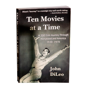 TEN MOVIES AT A TIME <br> A 350-Film Journey Through Hollywood and America 1930 - 1970 <br> by John DiLeo (2017)