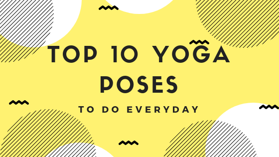 Top 10 Yoga Poses to do Every Day