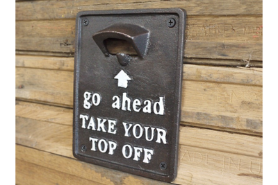 """GO AHEAD TAKE YOUR TOP OFF"".  Wall Mounted Bottle Opener"