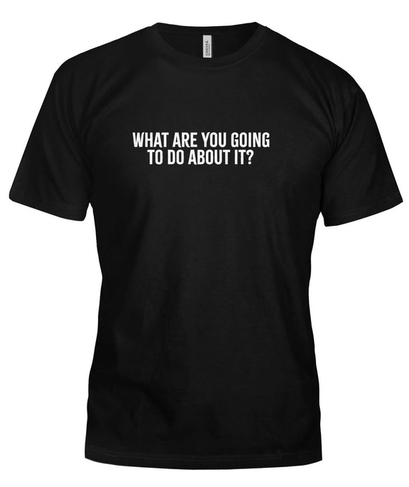 What Are You Going to Do About It? Unisex T-Shirt