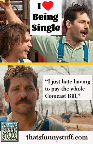 I love being single I just hate paying the whole comcast bill meme