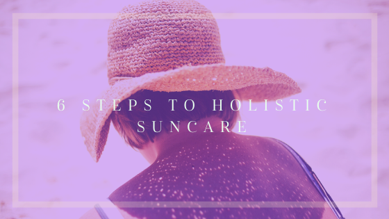 6 Simple Steps to Holistic Suncare