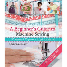Load image into Gallery viewer, A Beginner's Guide to Machine Sewing : 50 Lessons and 15 Projects to Get You Started