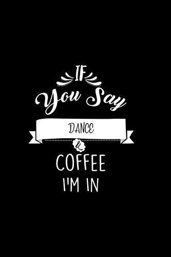 If You Say Dance and Coffee I'm In: A 6x9 Customizable 13 Month Planner, Monthly Checklist, Goals Lists, Weekly Planning Notebook with Sheets to Write Inspirations