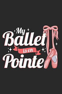 My Ballet Is En Pointe: Ballerina Notebook Blank Line Journal Lined with Lines 6x9 120 Pages Checklist Record Book Take Notes Ballet Dancer Dancing ... Gift for Ballerina Dance Trainer Coach Gifts