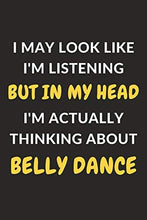 "Load image into Gallery viewer, I May Look Like I'm Listening But In My Head I'm Actually Thinking About Belly Dance: Belly Dance Journal Notebook to Write Down Things, Take Notes, ... or Keep Track of Habits (6"" x 9"" - 120 Pages)"