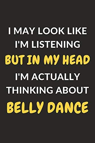 I May Look Like I'm Listening But In My Head I'm Actually Thinking About Belly Dance: Belly Dance Journal Notebook to Write Down Things, Take Notes, ... or Keep Track of Habits (6