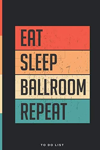 Eat Sleep Ballroom Repeat To Do List Notebook: Daily To-Do List Tracker Journal with Checkboxes| Custom Design | 6 x 9 Inch, 120 Pages.
