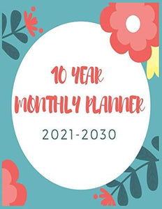 10 Year Monthly Planner 2021-2030: Yearly goals 120 Months Calendar Schedule Organizer Agenda, Task and Checklist Log Book / flowers cover