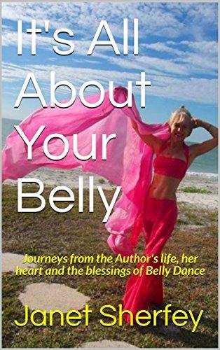 It's All About Your Belly: Journeys from the Author's life, her heart and the blessings of Belly Dance